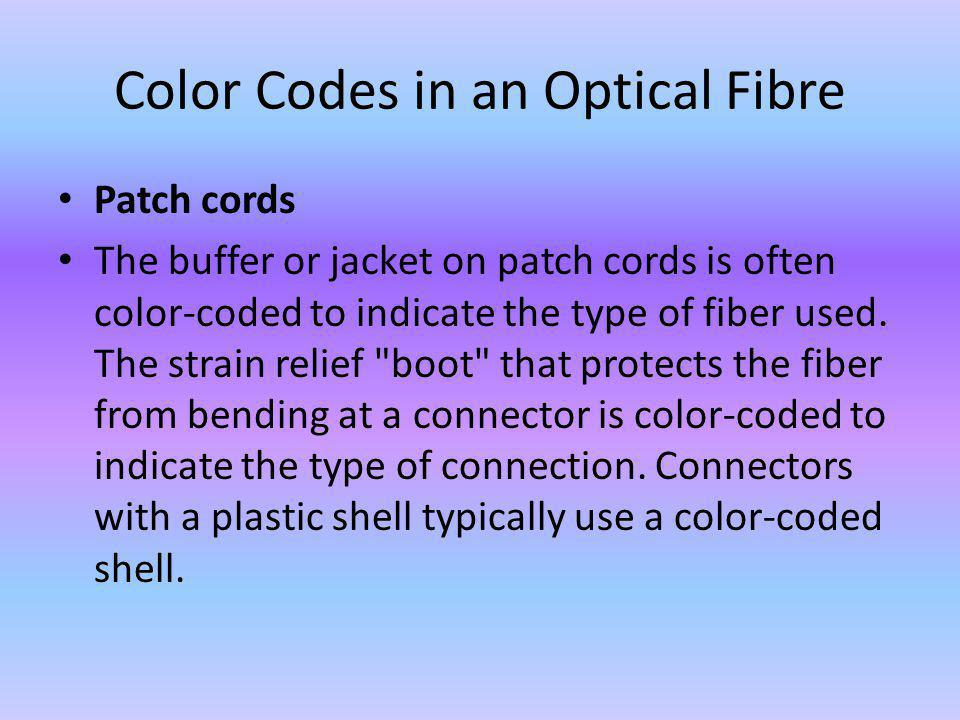 Color Codes in an Optical Fibre Patch cords The buffer or jacket on patch cords is often color-coded to indicate the type of fiber used.