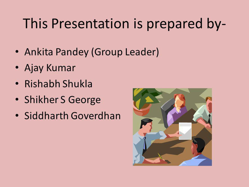 This Presentation is prepared by- Ankita Pandey (Group Leader) Ajay Kumar Rishabh Shukla Shikher S George Siddharth Goverdhan