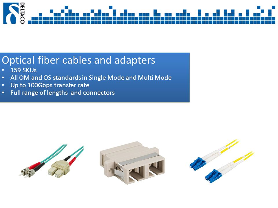 Optical fiber cables and adapters 159 SKUs All OM and OS standards in Single Mode and Multi Mode Up to 100Gbps transfer rate Full range of lengths and connectors Optical fiber cables and adapters 159 SKUs All OM and OS standards in Single Mode and Multi Mode Up to 100Gbps transfer rate Full range of lengths and connectors