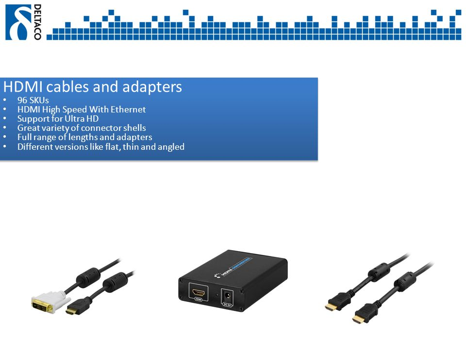HDMI cables and adapters 96 SKUs HDMI High Speed With Ethernet Support for Ultra HD Great variety of connector shells Full range of lengths and adapters Different versions like flat, thin and angled HDMI cables and adapters 96 SKUs HDMI High Speed With Ethernet Support for Ultra HD Great variety of connector shells Full range of lengths and adapters Different versions like flat, thin and angled