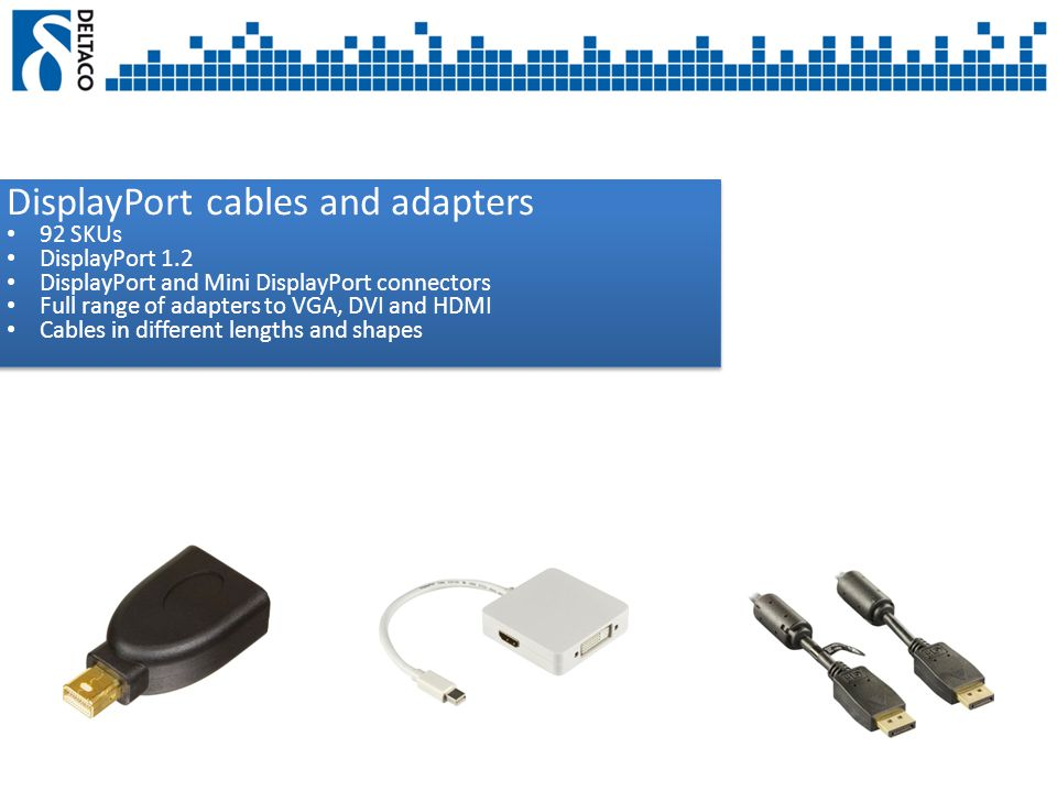 DisplayPort cables and adapters 92 SKUs DisplayPort 1.2 DisplayPort and Mini DisplayPort connectors Full range of adapters to VGA, DVI and HDMI Cables in different lengths and shapes DisplayPort cables and adapters 92 SKUs DisplayPort 1.2 DisplayPort and Mini DisplayPort connectors Full range of adapters to VGA, DVI and HDMI Cables in different lengths and shapes