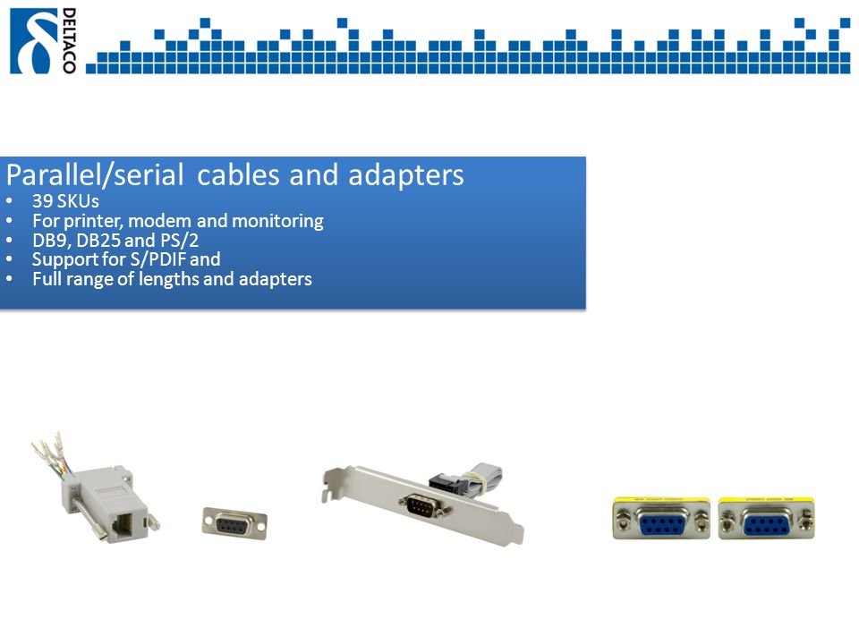 Parallel/serial cables and adapters 39 SKUs For printer, modem and monitoring DB9, DB25 and PS/2 Support for S/PDIF and Full range of lengths and adapters Parallel/serial cables and adapters 39 SKUs For printer, modem and monitoring DB9, DB25 and PS/2 Support for S/PDIF and Full range of lengths and adapters