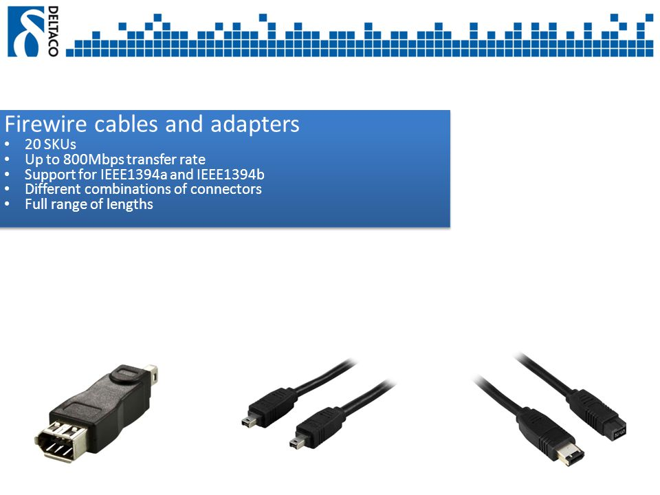 Firewire cables and adapters 20 SKUs Up to 800Mbps transfer rate Support for IEEE1394a and IEEE1394b Different combinations of connectors Full range of lengths Firewire cables and adapters 20 SKUs Up to 800Mbps transfer rate Support for IEEE1394a and IEEE1394b Different combinations of connectors Full range of lengths