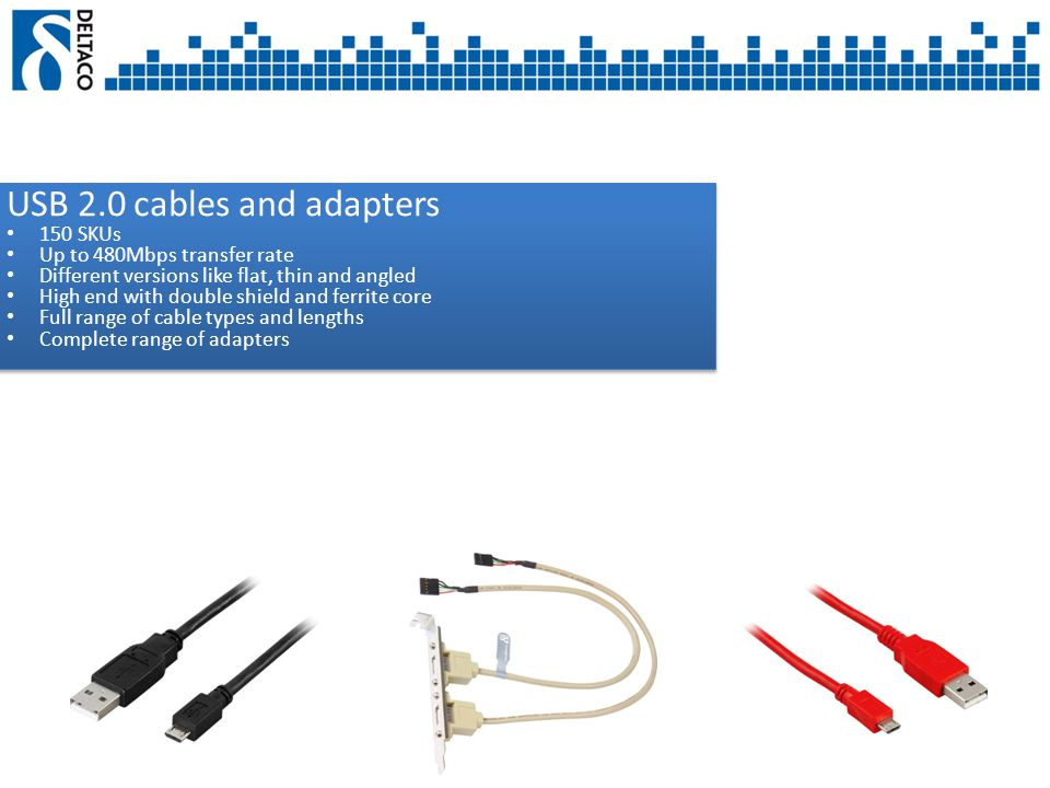USB 2.0 cables and adapters 150 SKUs Up to 480Mbps transfer rate Different versions like flat, thin and angled High end with double shield and ferrite core Full range of cable types and lengths Complete range of adapters USB 2.0 cables and adapters 150 SKUs Up to 480Mbps transfer rate Different versions like flat, thin and angled High end with double shield and ferrite core Full range of cable types and lengths Complete range of adapters