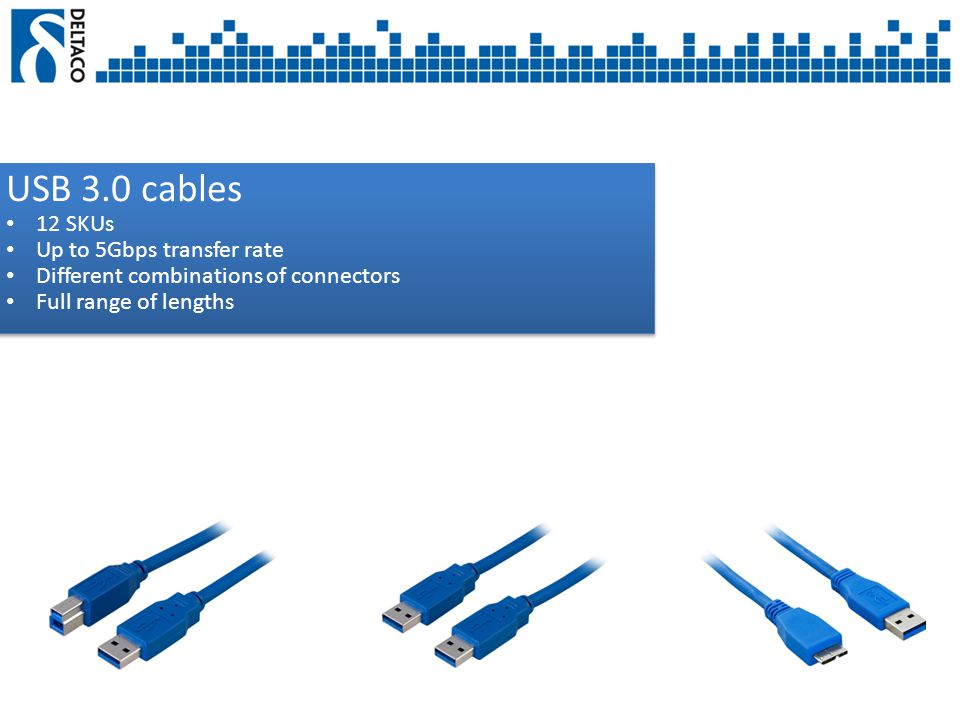 USB 3.0 cables 12 SKUs Up to 5Gbps transfer rate Different combinations of connectors Full range of lengths USB 3.0 cables 12 SKUs Up to 5Gbps transfer rate Different combinations of connectors Full range of lengths