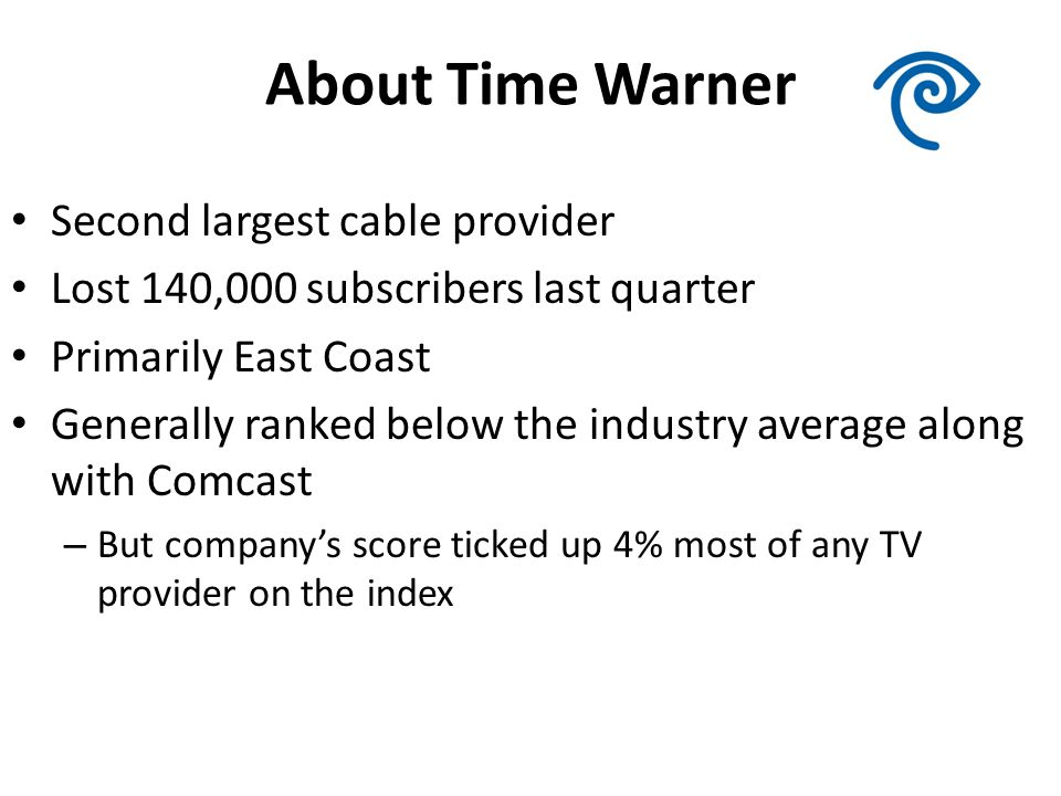 About Time Warner Second largest cable provider Lost 140,000 subscribers last quarter Primarily East Coast Generally ranked below the industry average along with Comcast – But companys score ticked up 4% most of any TV provider on the index