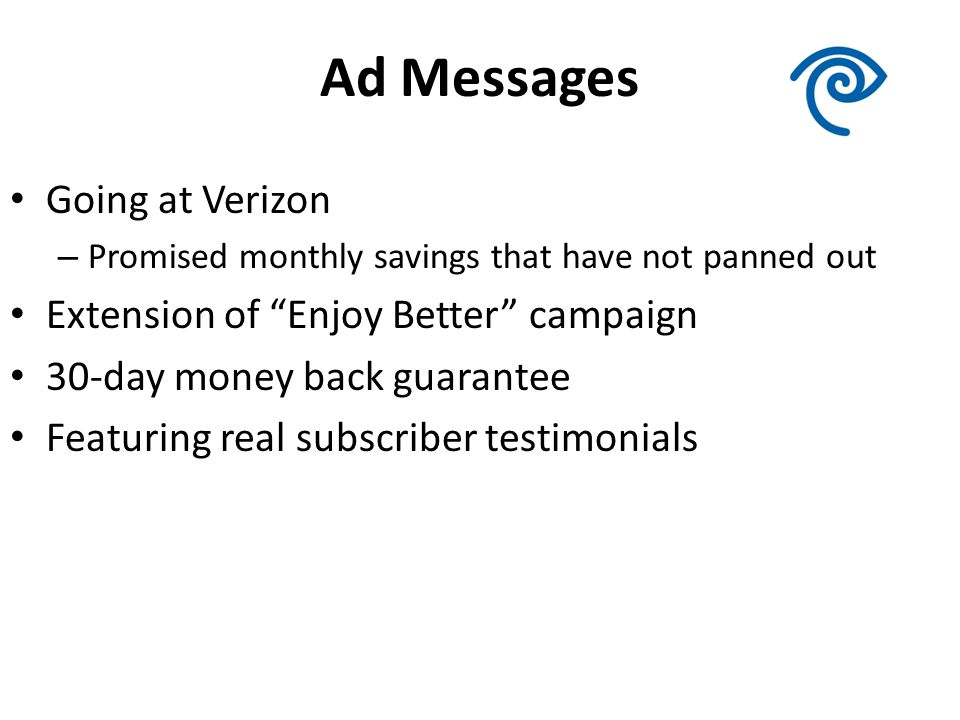 Ad Messages Going at Verizon – Promised monthly savings that have not panned out Extension of Enjoy Better campaign 30-day money back guarantee Featuring real subscriber testimonials