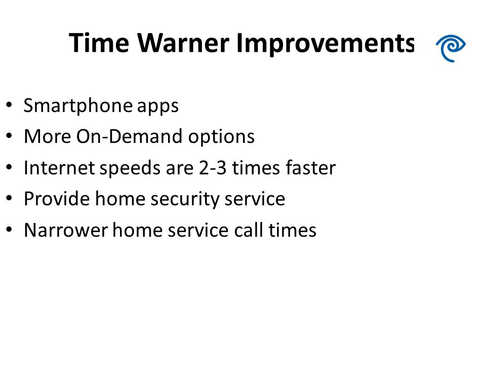 Time Warner Improvements Smartphone apps More On-Demand options Internet speeds are 2-3 times faster Provide home security service Narrower home service call times