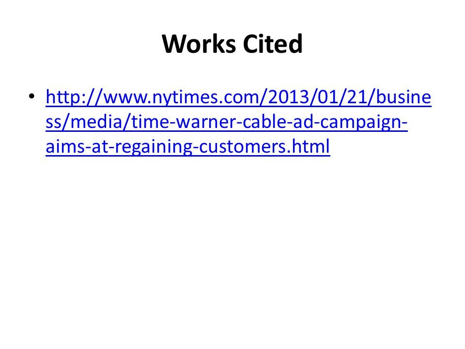 Works Cited http://www.nytimes.com/2013/01/21/busine ss/media/time-warner-cable-ad-campaign- aims-at-regaining-customers.html http://www.nytimes.com/2013/01/21/busine ss/media/time-warner-cable-ad-campaign- aims-at-regaining-customers.html