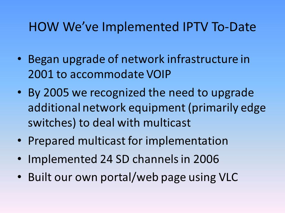HOW Weve Implemented IPTV To-Date Began upgrade of network infrastructure in 2001 to accommodate VOIP By 2005 we recognized the need to upgrade additional network equipment (primarily edge switches) to deal with multicast Prepared multicast for implementation Implemented 24 SD channels in 2006 Built our own portal/web page using VLC