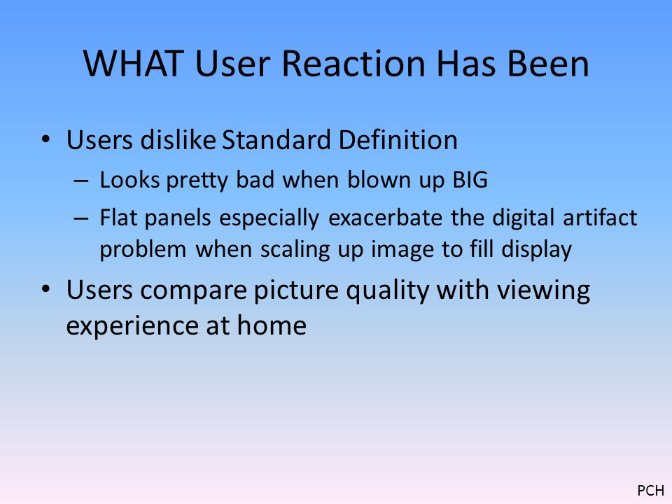 WHAT User Reaction Has Been Users dislike Standard Definition – Looks pretty bad when blown up BIG – Flat panels especially exacerbate the digital artifact problem when scaling up image to fill display Users compare picture quality with viewing experience at home PCH