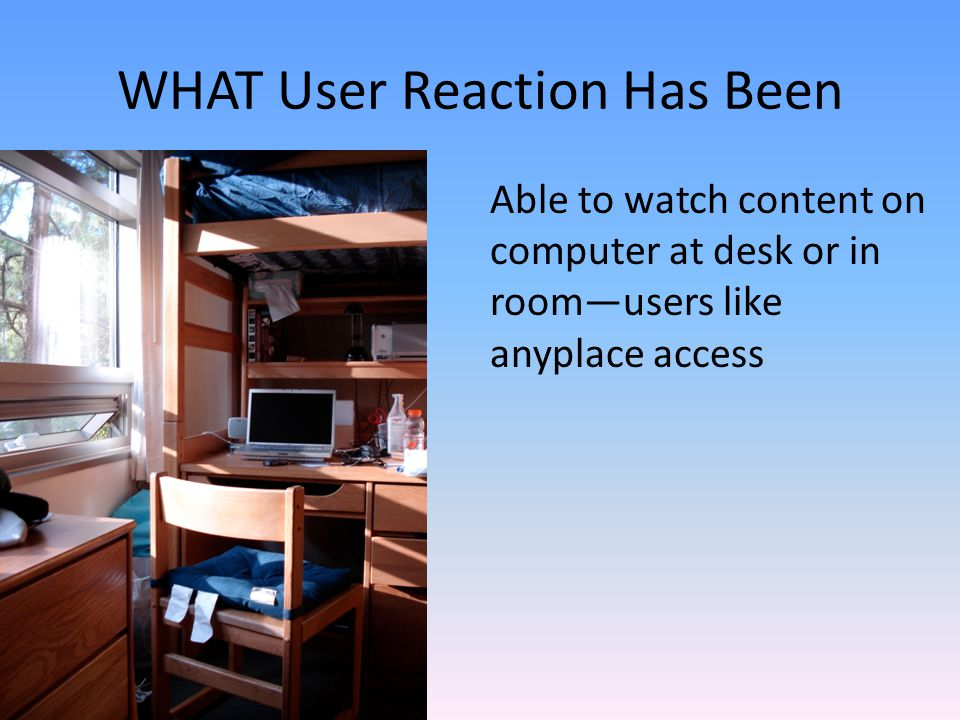 Able to watch content on computer at desk or in roomusers like anyplace access