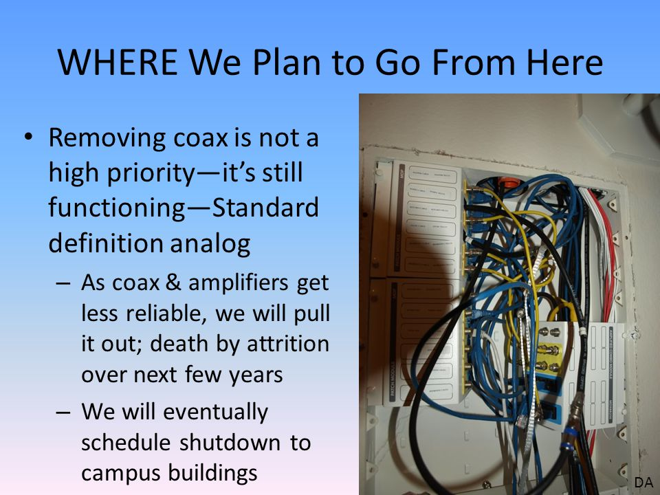 WHERE We Plan to Go From Here Removing coax is not a high priorityits still functioningStandard definition analog – As coax & amplifiers get less reliable, we will pull it out; death by attrition over next few years – We will eventually schedule shutdown to campus buildings DA