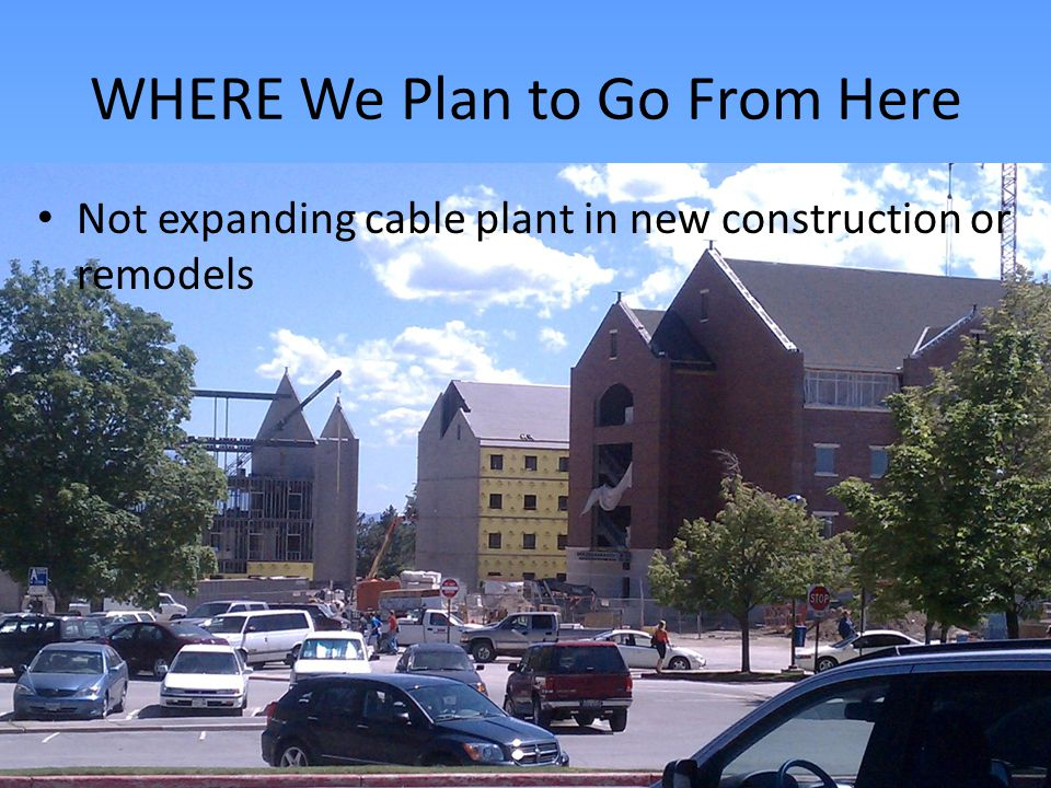 WHERE We Plan to Go From Here Not expanding cable plant in new construction or remodels