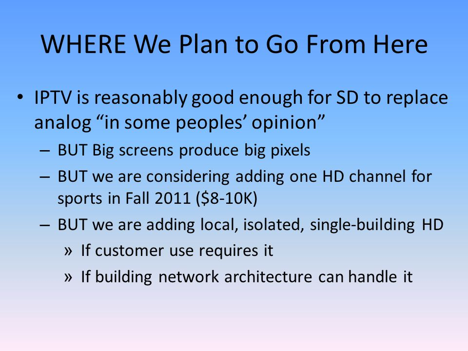 WHERE We Plan to Go From Here IPTV is reasonably good enough for SD to replace analog in some peoples opinion – BUT Big screens produce big pixels – BUT we are considering adding one HD channel for sports in Fall 2011 ($8-10K) – BUT we are adding local, isolated, single-building HD » If customer use requires it » If building network architecture can handle it