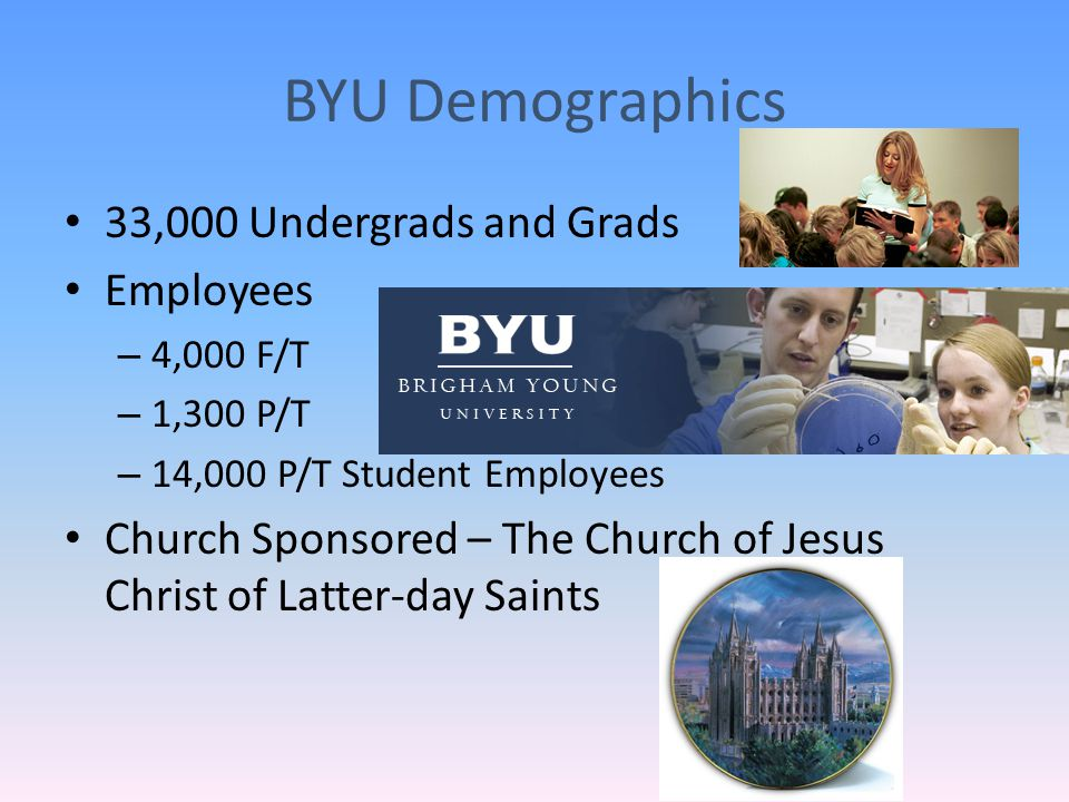 BYU Demographics 33,000 Undergrads and Grads Employees – 4,000 F/T – 1,300 P/T – 14,000 P/T Student Employees Church Sponsored – The Church of Jesus Christ of Latter-day Saints