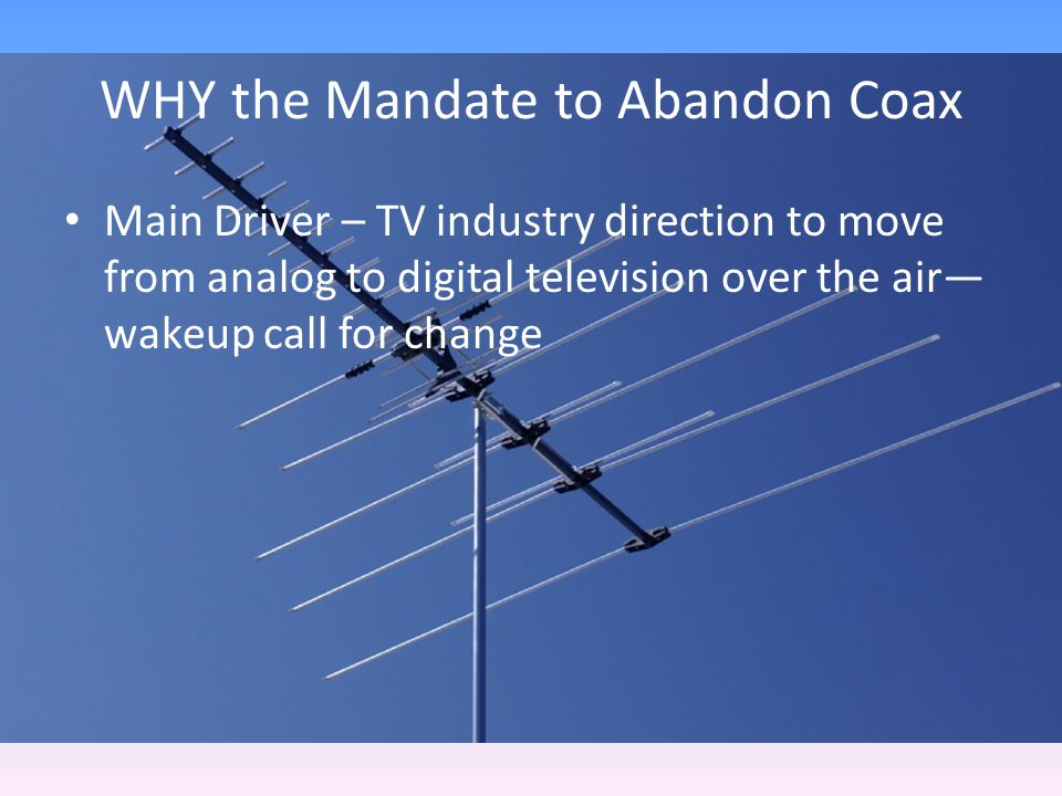 WHY the Mandate to Abandon Coax Main Driver – TV industry direction to move from analog to digital television over the air wakeup call for change