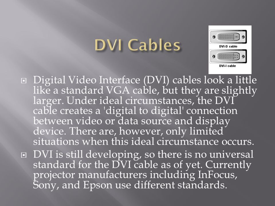 Digital Video Interface (DVI) cables look a little like a standard VGA cable, but they are slightly larger.