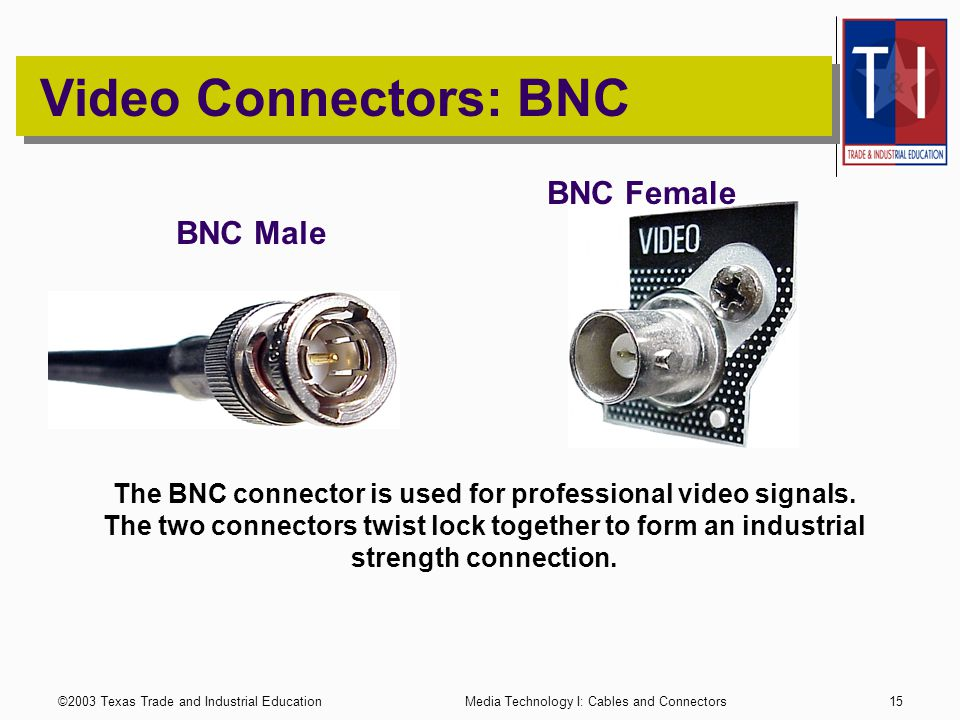 ©2003 Texas Trade and Industrial EducationMedia Technology I: Cables and Connectors14 Connector Gender Notes: A MALE connector is also referred to as a PLUG.