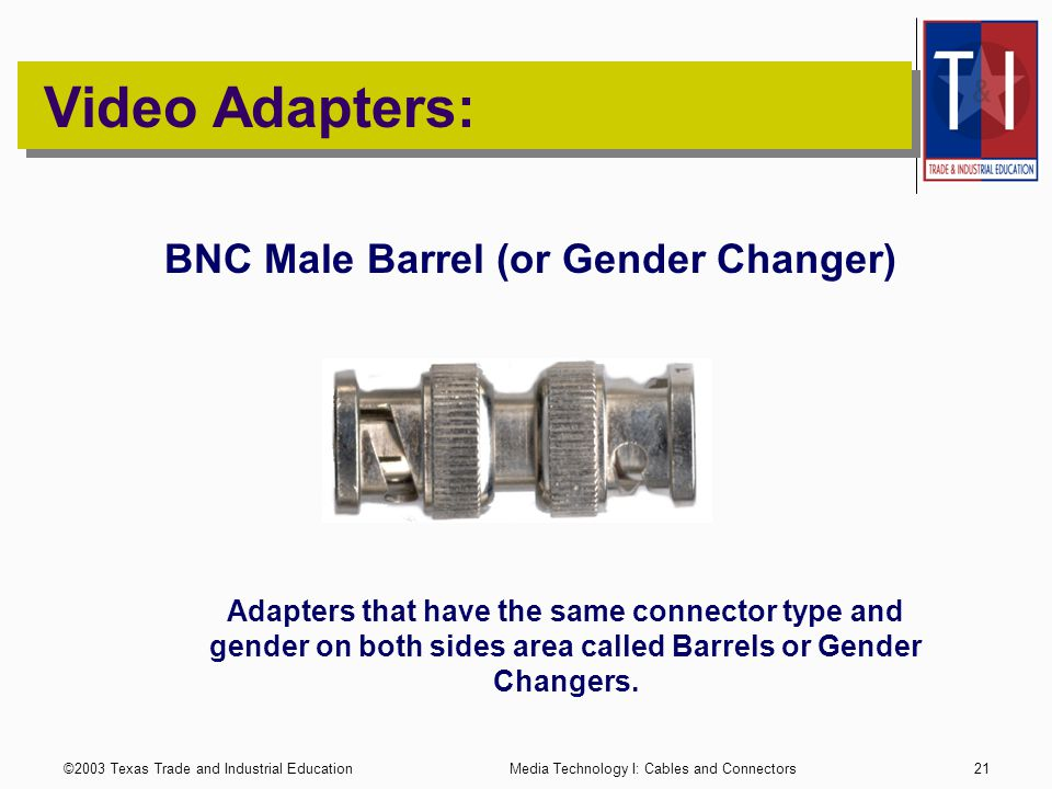 ©2003 Texas Trade and Industrial EducationMedia Technology I: Cables and Connectors20 Video Adapters: RCA Male to S-Video Female Adapter Some adapters actually covert one signal type into something else.