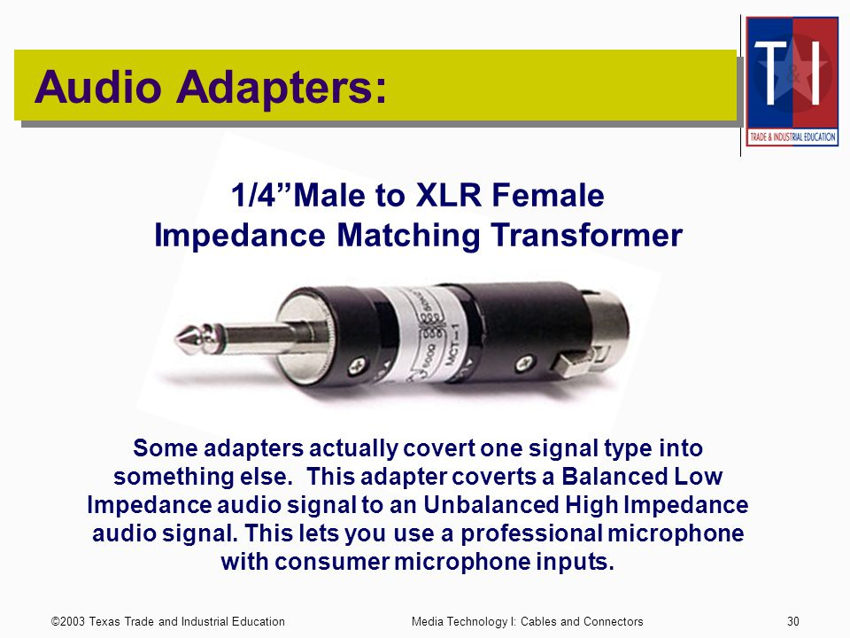 ©2003 Texas Trade and Industrial EducationMedia Technology I: Cables and Connectors29 Audio Adapters: RCA Female to TS (1/4 mono) Male Adapter There are numerous Adapters and Gender Changers.