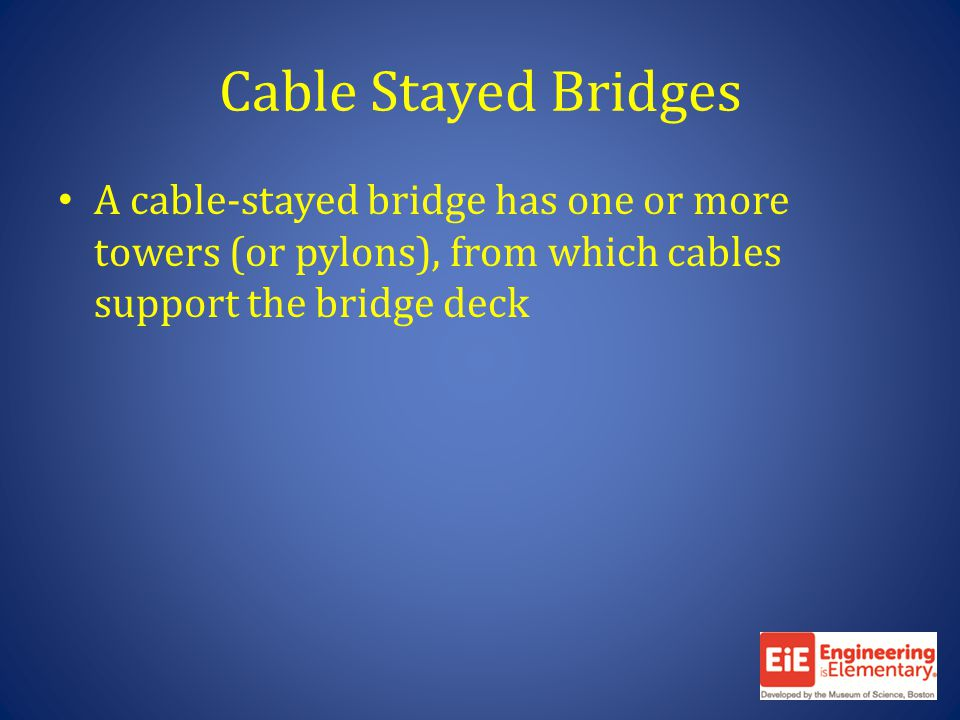 Cable Stayed Bridges A cable-stayed bridge has one or more towers (or pylons), from which cables support the bridge deck