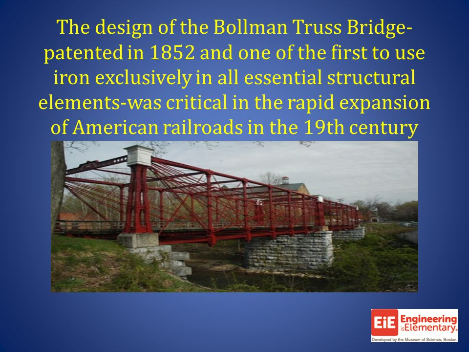 The design of the Bollman Truss Bridge- patented in 1852 and one of the first to use iron exclusively in all essential structural elements-was critical in the rapid expansion of American railroads in the 19th century