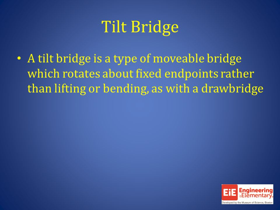 Tilt Bridge A tilt bridge is a type of moveable bridge which rotates about fixed endpoints rather than lifting or bending, as with a drawbridge