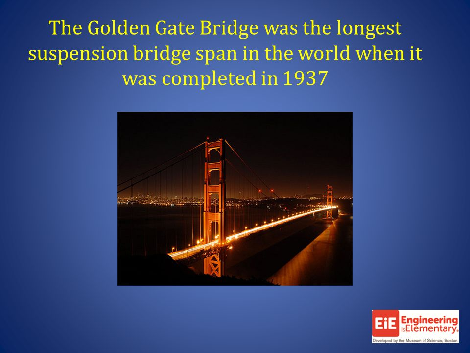 The Golden Gate Bridge was the longest suspension bridge span in the world when it was completed in 1937