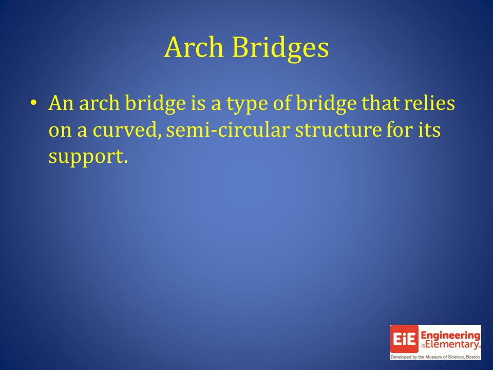 Arch Bridges An arch bridge is a type of bridge that relies on a curved, semi-circular structure for its support.