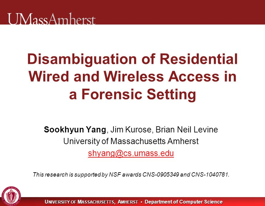 U NIVERSITY OF M ASSACHUSETTS, A MHERST Department of Computer Science Disambiguation of Residential Wired and Wireless Access in a Forensic Setting Sookhyun Yang, Jim Kurose, Brian Neil Levine University of Massachusetts Amherst shyang@cs.umass.edu This research is supported by NSF awards CNS-0905349 and CNS-1040781.