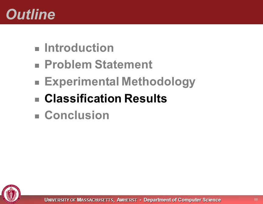 U NIVERSITY OF M ASSACHUSETTS, A MHERST Department of Computer Science Outline Introduction Problem Statement Experimental Methodology Classification Results Conclusion 11