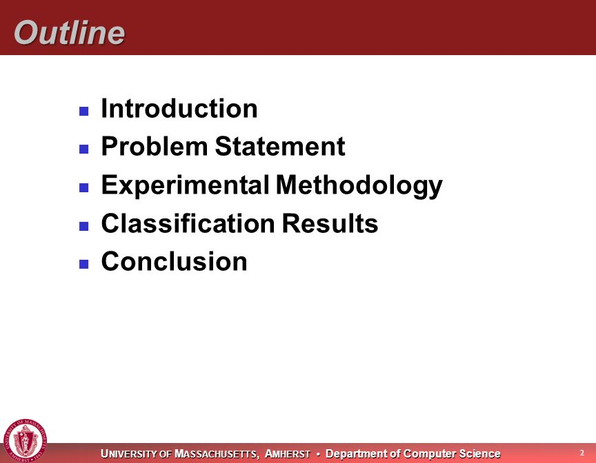 U NIVERSITY OF M ASSACHUSETTS, A MHERST Department of Computer Science Outline Introduction Problem Statement Experimental Methodology Classification Results Conclusion 2