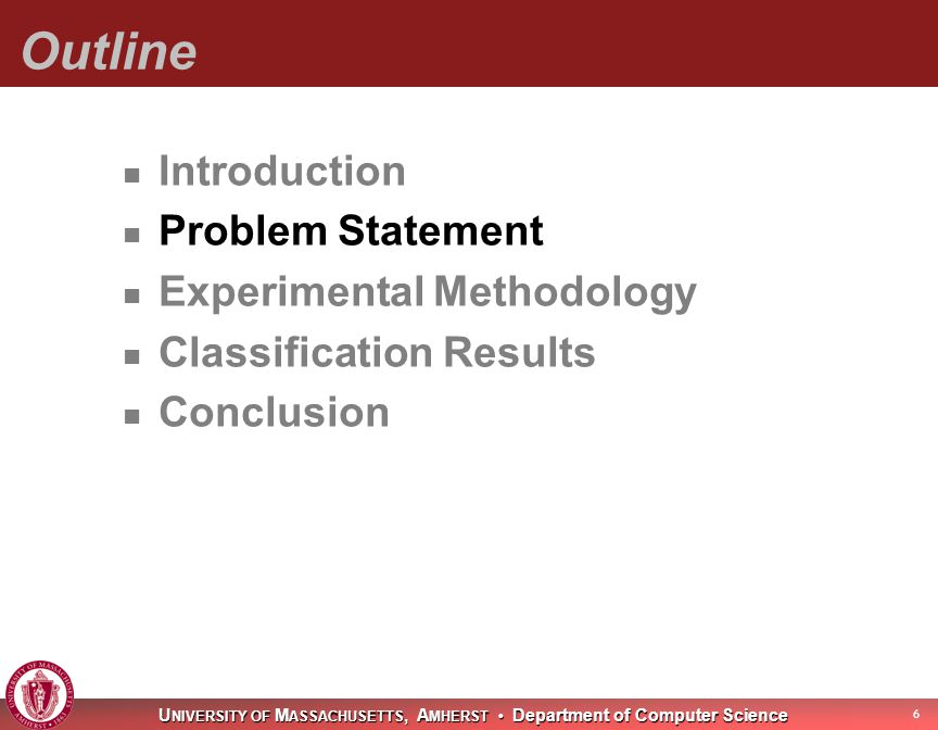 U NIVERSITY OF M ASSACHUSETTS, A MHERST Department of Computer Science Outline Introduction Problem Statement Experimental Methodology Classification Results Conclusion 6