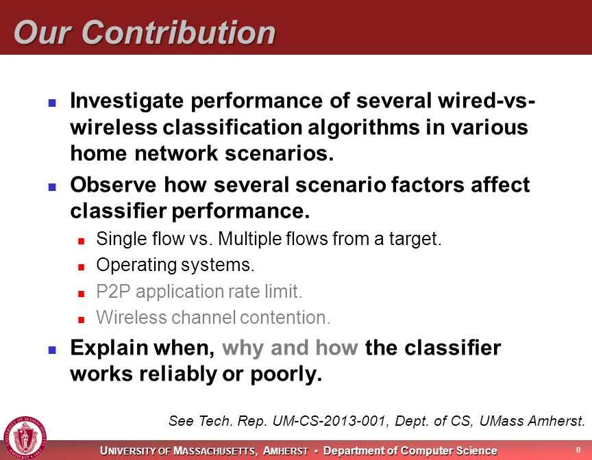 U NIVERSITY OF M ASSACHUSETTS, A MHERST Department of Computer Science Our Contribution Investigate performance of several wired-vs- wireless classification algorithms in various home network scenarios.