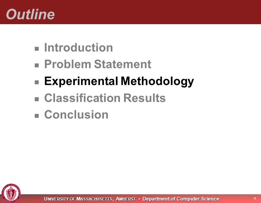 U NIVERSITY OF M ASSACHUSETTS, A MHERST Department of Computer Science Outline Introduction Problem Statement Experimental Methodology Classification Results Conclusion 9