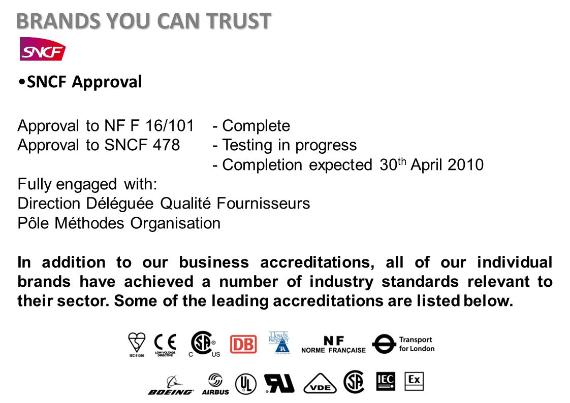 BRANDS YOU CAN TRUST SNCF Approval Approval to NF F 16/101 - Complete Approval to SNCF 478 - Testing in progress - Completion expected 30 th April 2010 Fully engaged with: Direction Déléguée Qualité Fournisseurs Pôle Méthodes Organisation In addition to our business accreditations, all of our individual brands have achieved a number of industry standards relevant to their sector.