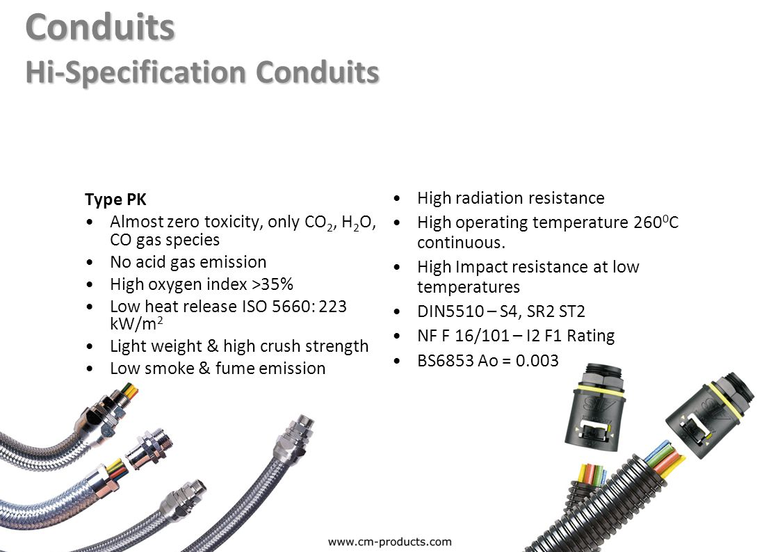 Conduits Hi-Specification Conduits Type PK Almost zero toxicity, only CO 2, H 2 O, CO gas species No acid gas emission High oxygen index >35% Low heat release ISO 5660: 223 kW/m 2 Light weight & high crush strength Low smoke & fume emission High radiation resistance High operating temperature 260 0 C continuous.