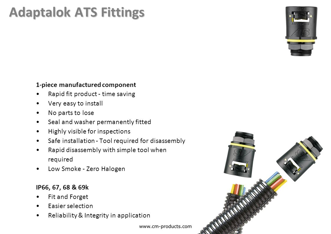 Adaptalok ATS Fittings 1-piece manufactured component Rapid fit product - time saving Very easy to install No parts to lose Seal and washer permanently fitted Highly visible for inspections Safe installation - Tool required for disassembly Rapid disassembly with simple tool when required Low Smoke - Zero Halogen IP66, 67, 68 & 69k Fit and Forget Easier selection Reliability & Integrity in application