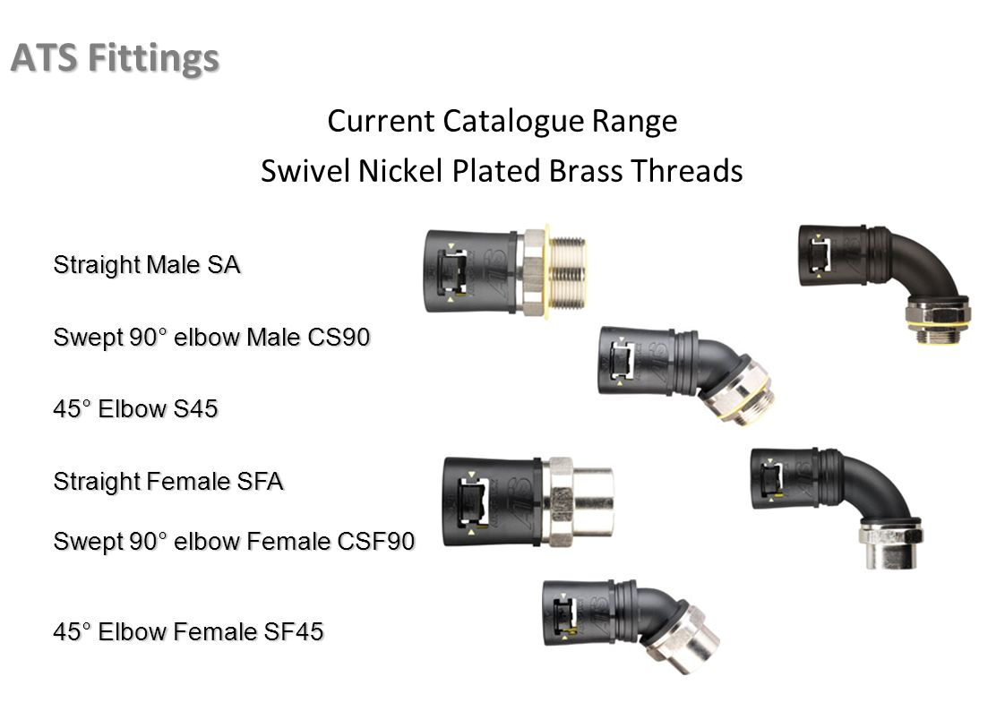 ATS Fittings Current Catalogue Range Swivel Nickel Plated Brass Threads Straight Male SA Swept 90° elbow Male CS90 45° Elbow S45 Straight Female SFA Swept 90° elbow Female CSF90 45° Elbow Female SF45
