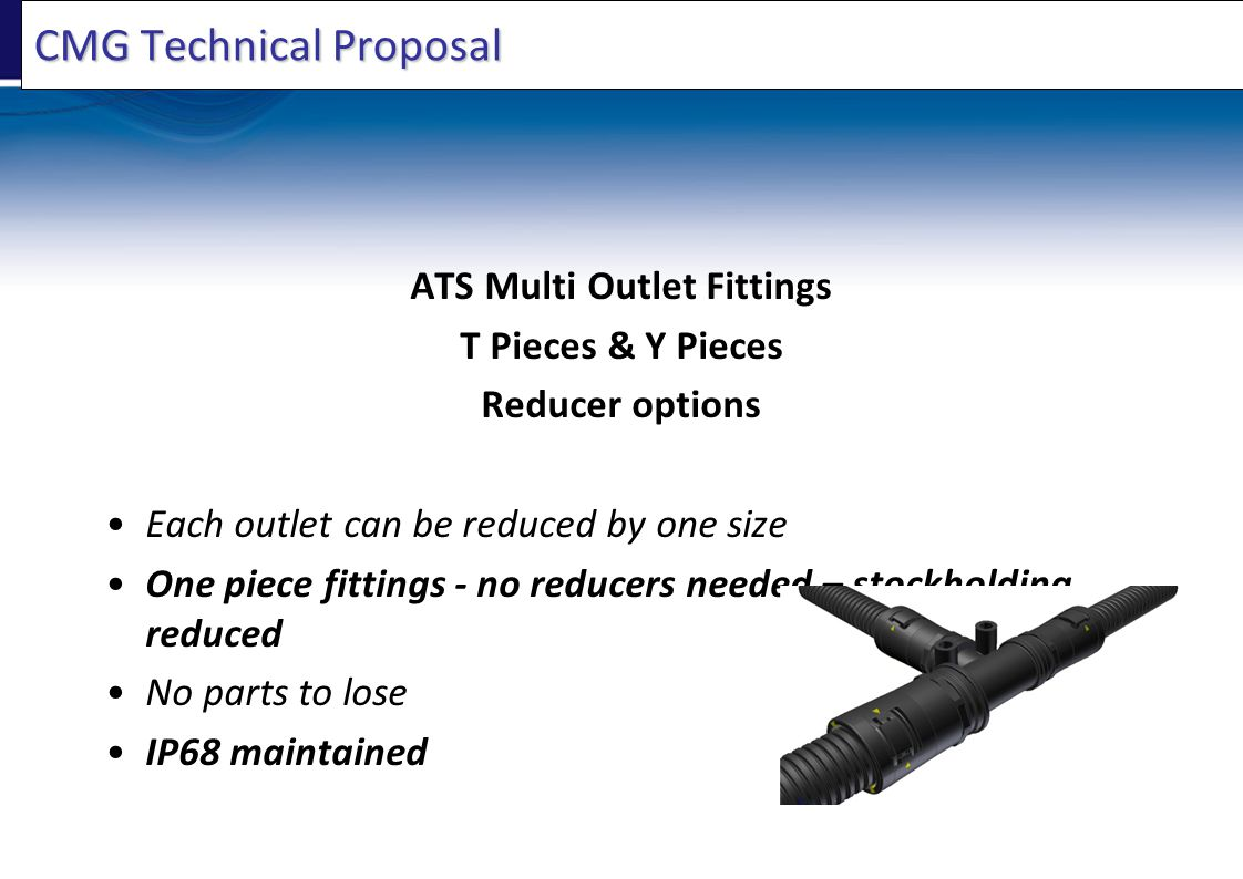 CMG Technical Proposal ATS Multi Outlet Fittings T Pieces & Y Pieces Reducer options Each outlet can be reduced by one size One piece fittings - no reducers needed – stockholding reduced No parts to lose IP68 maintained