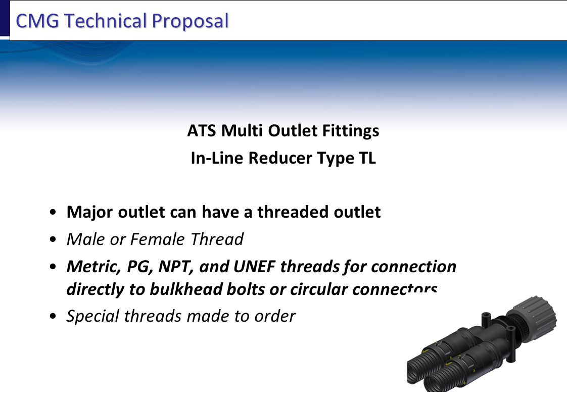 CMG Technical Proposal ATS Multi Outlet Fittings In-Line Reducer Type TL Major outlet can have a threaded outlet Male or Female Thread Metric, PG, NPT, and UNEF threads for connection directly to bulkhead bolts or circular connectors Special threads made to order