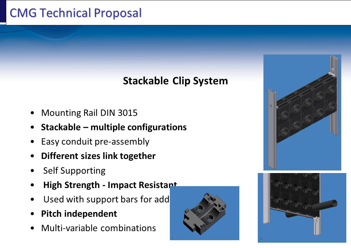 CMG Technical Proposal Stackable Clip System Mounting Rail DIN 3015 Stackable – multiple configurations Easy conduit pre-assembly Different sizes link together Self Supporting High Strength - Impact Resistant Used with support bars for added strength Pitch independent Multi-variable combinations