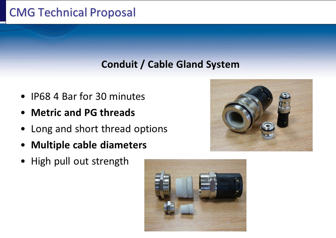 CMG Technical Proposal Conduit / Cable Gland System IP68 4 Bar for 30 minutes Metric and PG threads Long and short thread options Multiple cable diameters High pull out strength