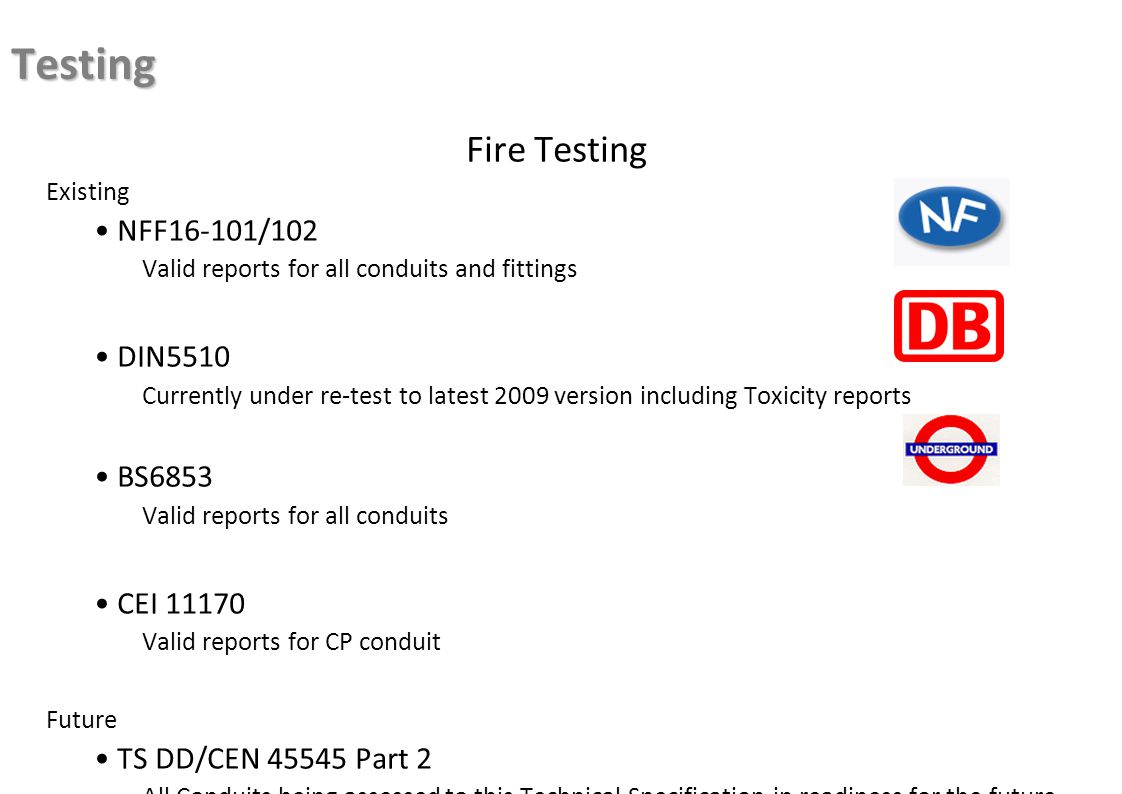 Testing Fire Testing Existing NFF16-101/102 Valid reports for all conduits and fittings DIN5510 Currently under re-test to latest 2009 version including Toxicity reports BS6853 Valid reports for all conduits CEI 11170 Valid reports for CP conduit Future TS DD/CEN 45545 Part 2 All Conduits being assessed to this Technical Specification in readiness for the future EN standard