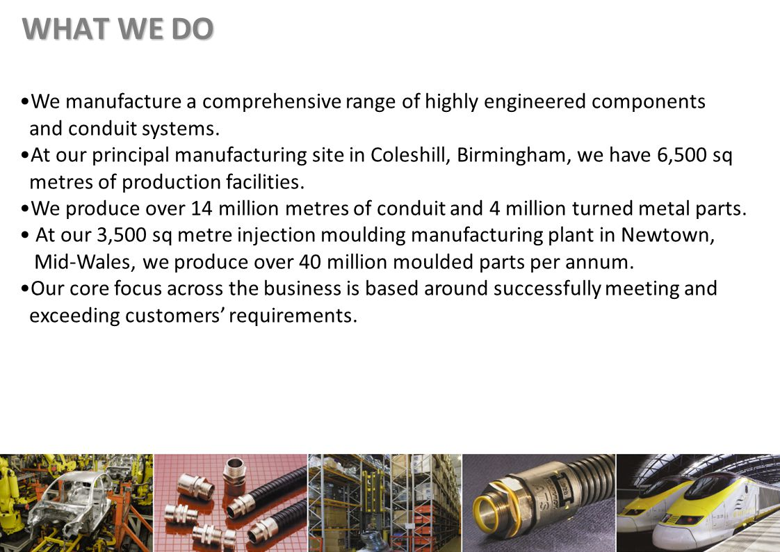 WHAT WE DO We manufacture a comprehensive range of highly engineered components and conduit systems.