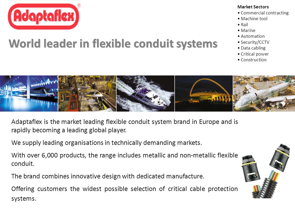 Market Sectors Commercial contracting Machine tool Rail Marine Automation Security/CCTV Data cabling Critical power Construction World leader in flexible conduit systems Adaptaflex is the market leading flexible conduit system brand in Europe and is rapidly becoming a leading global player.