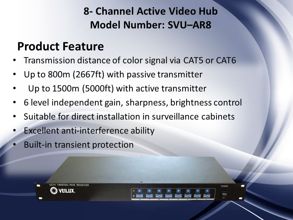 Transmission distance of color signal via CAT5 or CAT6 Up to 800m (2667ft) with passive transmitter Up to 1500m (5000ft) with active transmitter 6 level independent gain, sharpness, brightness control Suitable for direct installation in surveillance cabinets Excellent anti-interference ability Built-in transient protection Product Feature 8- Channel Active Video Hub Model Number: SVU–AR8