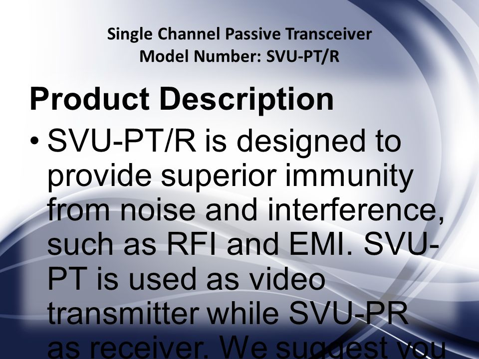 Single Channel Passive Transceiver Model Number: SVU-PT/R Product Description SVU-PT/R is designed to provide superior immunity from noise and interference, such as RFI and EMI.