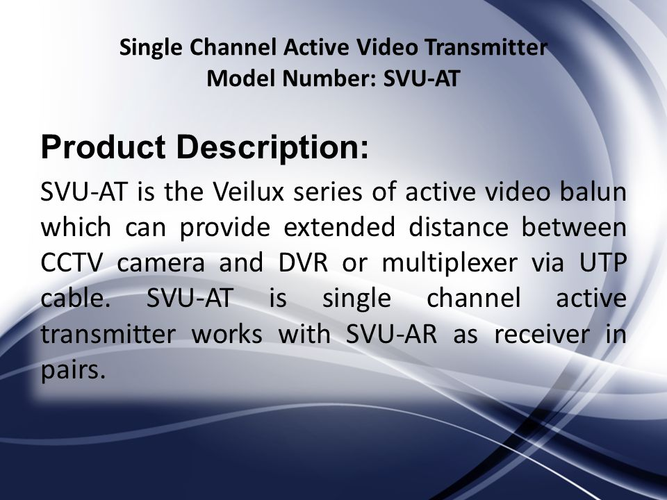 Single Channel Active Video Transmitter Model Number: SVU-AT Product Description: SVU-AT is the Veilux series of active video balun which can provide extended distance between CCTV camera and DVR or multiplexer via UTP cable.